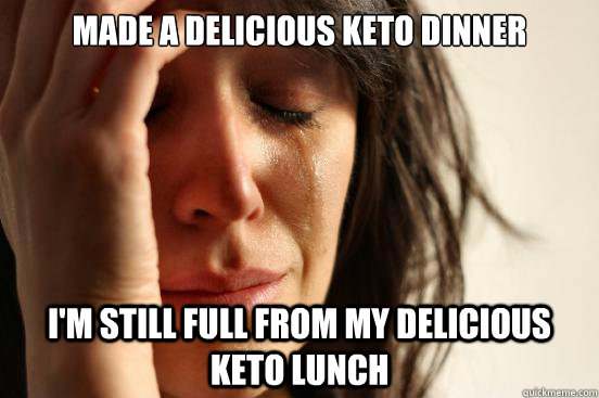made a delicious keto dinner I'm still full from my delicious keto lunch - made a delicious keto dinner I'm still full from my delicious keto lunch  First World Problems
