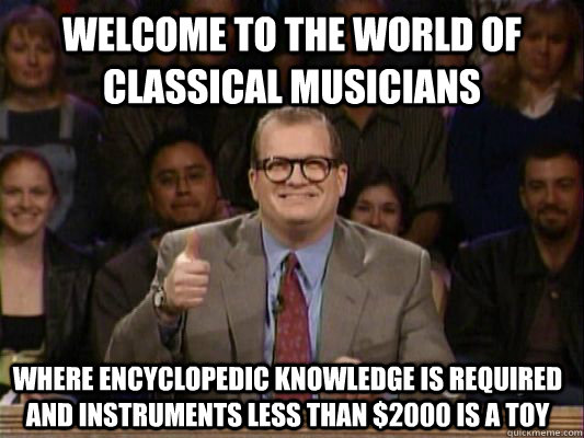 welcome to the world of classical musicians where encyclopedic knowledge is required and instruments less than $2000 is a toy