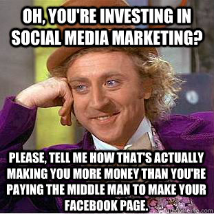 Oh, you're investing in social media marketing? Please, tell me how that's actually making you more money than you're paying the middle man to make your facebook page. - Oh, you're investing in social media marketing? Please, tell me how that's actually making you more money than you're paying the middle man to make your facebook page.  Condescending Wonka