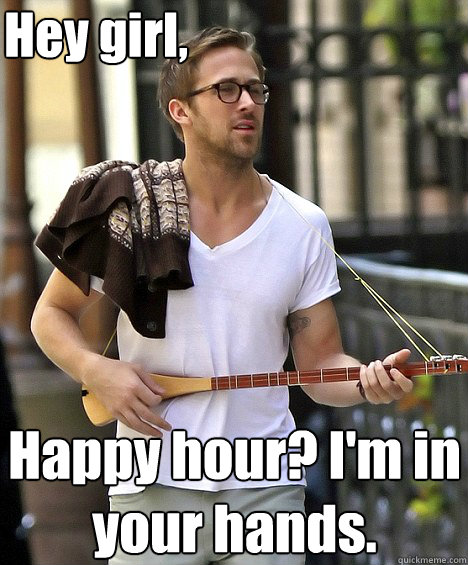 Hey girl, Happy hour? I'm in your hands. - Hey girl, Happy hour? I'm in your hands.  Ryan Gosling and the cello intro