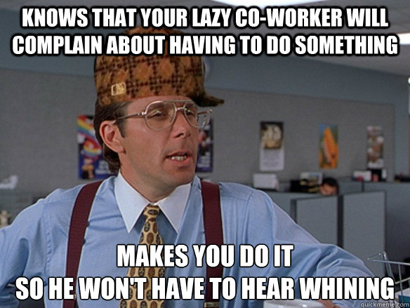 Knows That Your Lazy Co Worker Will Complain About Having To Do