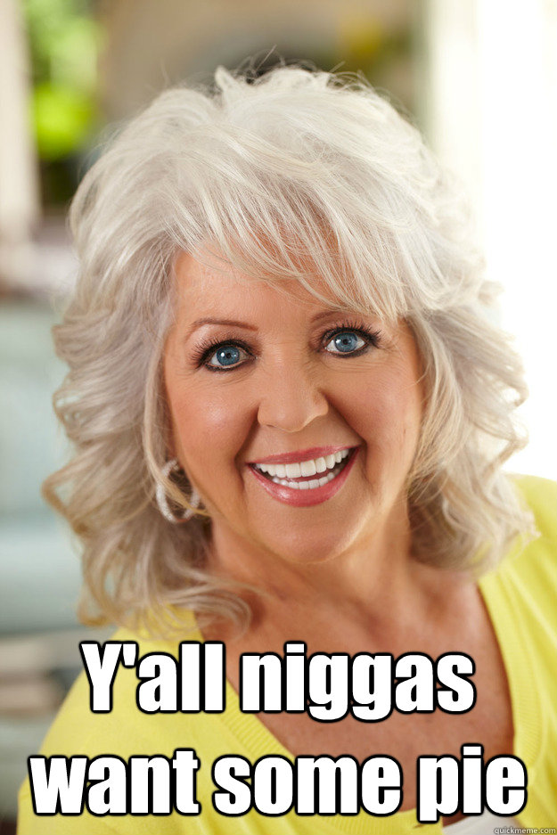 Y'all niggas want some pie -  Y'all niggas want some pie  Racist Paula Deen