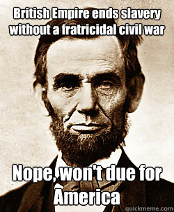 British Empire ends slavery without a fratricidal civil war Nope, won't due for America  Scumbag Abraham Lincoln