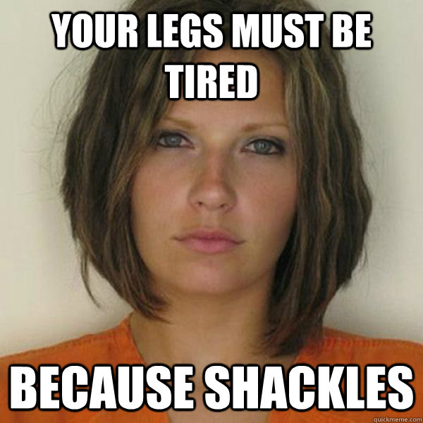Your legs must be tired because shackles - Your legs must be tired because shackles  Attractive Convict