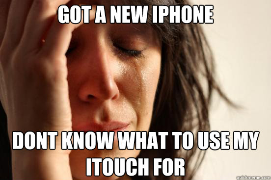 Got a new iphone dont know what to use my itouch for - Got a new iphone dont know what to use my itouch for  First World Problems