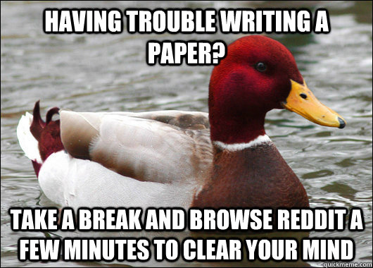 Having trouble writing a paper? Take a break and browse reddit a few minutes to clear your mind - Having trouble writing a paper? Take a break and browse reddit a few minutes to clear your mind  Malicious Advice Mallard