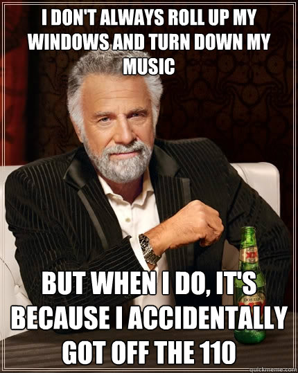 I don't always roll up my windows and turn down my music but when i do, it's because i accidentally got off the 110 - I don't always roll up my windows and turn down my music but when i do, it's because i accidentally got off the 110  The Most Interesting Man In The World