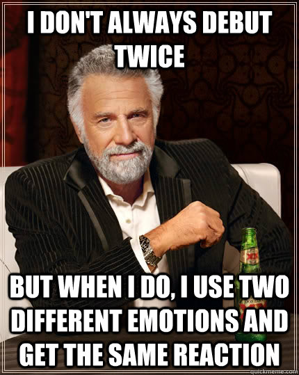 I don't always debut twice but when I do, i use two different emotions and get the same reaction  The Most Interesting Man In The World