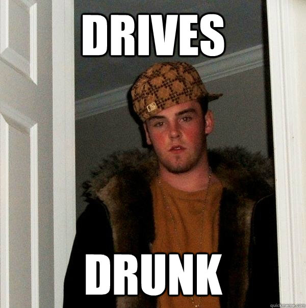 Drives drunk - Drives drunk  Scumbag Steve