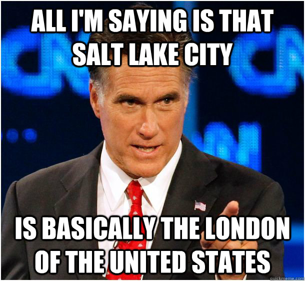 All I'm saying is that Salt Lake City is basically the London of the United States  Badass Mitt Romney