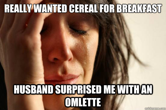 Really wanted Cereal for breakfast Husband surprised me with an omlette - Really wanted Cereal for breakfast Husband surprised me with an omlette  First World Problems