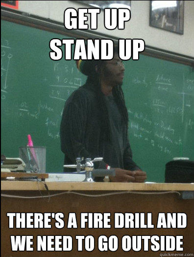 Get Up Stand Up there's a fire drill and we need to go outside  Rasta Science Teacher