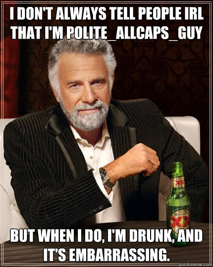 I don't always TELL PEOPLE IRL THAT I'M POLITE_ALLCAPS_GUY BUT WHEN I DO, I'M DRUNK, AND IT'S EMBARRASSING.