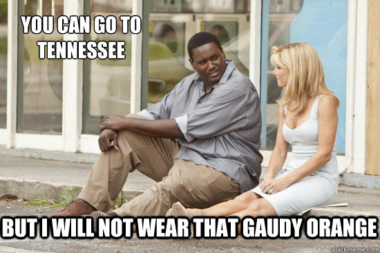 But I will not wear that gaudy orange You can go to Tennessee - But I will not wear that gaudy orange You can go to Tennessee  The Blind Side Tennessee