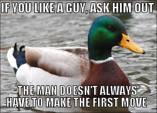 IF YOU LIKE A GUY, ASK HIM OUT  THE MAN DOESN'T ALWAYS HAVE TO MAKE THE FIRST MOVE  Actual Advice Mallard
