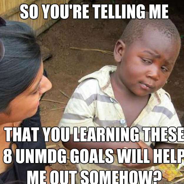 SO YOU'RE TELLING ME That you learning these 8 UNMDG Goals will help me out somehow? - SO YOU'RE TELLING ME That you learning these 8 UNMDG Goals will help me out somehow?  African kid