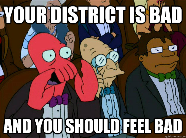 your district is bad AND you SHOULD FEEL bad - your district is bad AND you SHOULD FEEL bad  Zoidberg you should feel bad