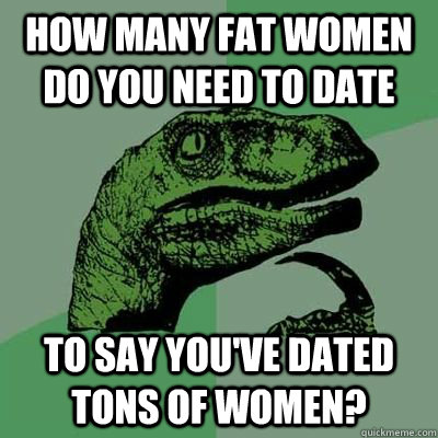 how many fat women do you need to date to say you've dated tons of women?