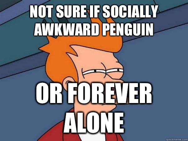 Not sure if Socially Awkward Penguin Or Forever Alone - Not sure if Socially Awkward Penguin Or Forever Alone  Futurama Fry