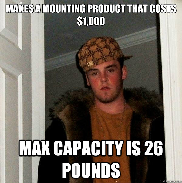 makes a mounting product that costs $1,000 max capacity is 26 pounds - makes a mounting product that costs $1,000 max capacity is 26 pounds  Scumbag Steve