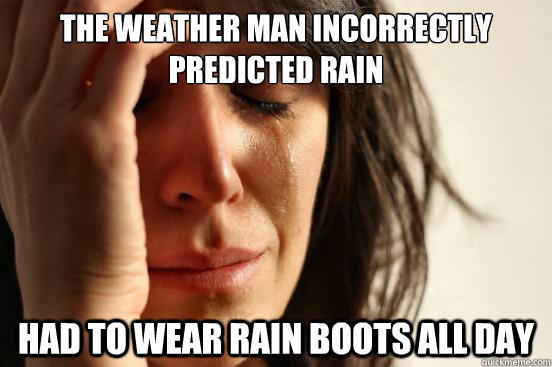 The weather man incorrectly predicted rain Had to wear rain boots all day - The weather man incorrectly predicted rain Had to wear rain boots all day  First World Problems
