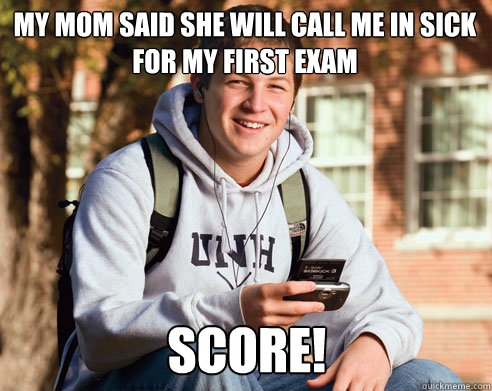 My mom said she will call me in sick for my first exam score! - My mom said she will call me in sick for my first exam score!  College Freshman