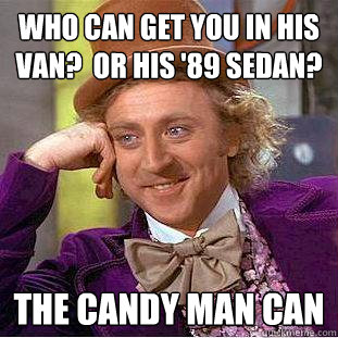 Who can get you in his van?  Or his '89 sedan? The Candy man can - Who can get you in his van?  Or his '89 sedan? The Candy man can  Creepy Wonka