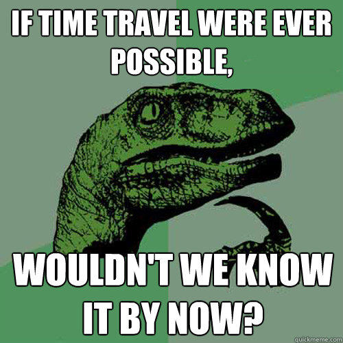 if time travel were ever possible, wouldn't we know it by now? - if time travel were ever possible, wouldn't we know it by now?  Philosoraptor
