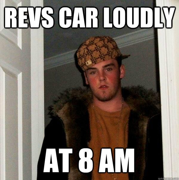 Revs Car loudly at 8 am - Revs Car loudly at 8 am  Scumbag Steve
