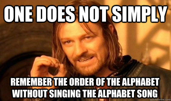 ONE DOES NOT SIMPLY REMEMBER THE ORDER OF THE ALPHABET WITHOUT SINGING THE ALPHABET SONG - ONE DOES NOT SIMPLY REMEMBER THE ORDER OF THE ALPHABET WITHOUT SINGING THE ALPHABET SONG  One Does Not Simply