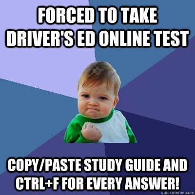 Forced to take driver's ed online test Copy/paste study guide and ctrl+F for every answer! - Forced to take driver's ed online test Copy/paste study guide and ctrl+F for every answer!  Success Kid