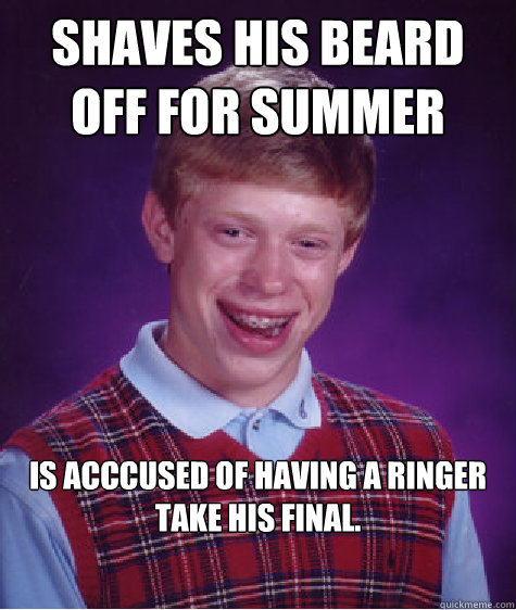 Shaves his Beard off for summer is acccused of having a ringer take his final. - Shaves his Beard off for summer is acccused of having a ringer take his final.  Bad Luck Brian