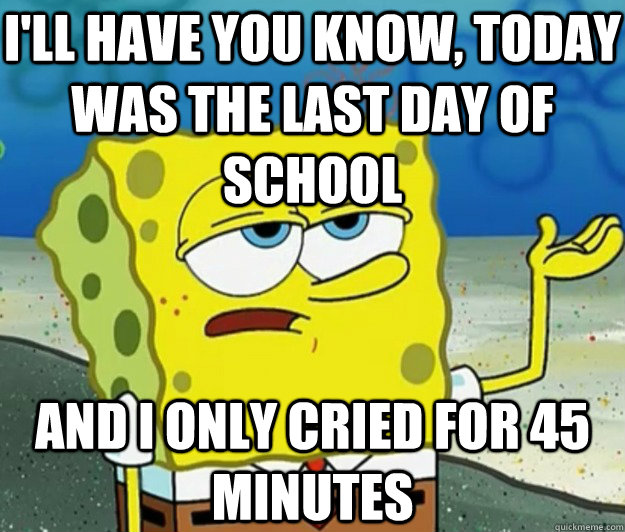 I'LL HAVE YOU KNOW, Today was the last day of school AND i only cried for 45 minutes - I'LL HAVE YOU KNOW, Today was the last day of school AND i only cried for 45 minutes  Tough Spongebob