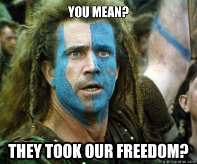 You mean? They took our Freedom? - You mean? They took our Freedom?  Braveheart Ermahgerd