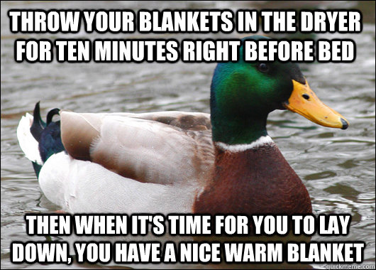 throw your blankets in the dryer for ten minutes right before bed then when it's time for you to lay down, you have a nice warm blanket - throw your blankets in the dryer for ten minutes right before bed then when it's time for you to lay down, you have a nice warm blanket  Actual Advice Mallard