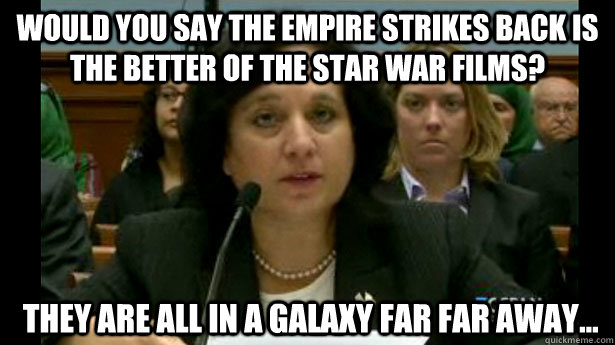 Would you say the Empire Strikes Back is the better of the star war films?  They are all in a galaxy far far away...