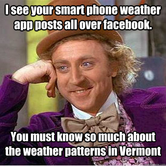 I see your smart phone weather app posts all over facebook. You must know so much about the weather patterns in Vermont