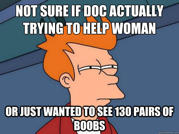 Not Sure if Doc actually trying to help woman Or just wanted to see 130 pairs of boobs - Not Sure if Doc actually trying to help woman Or just wanted to see 130 pairs of boobs  Futurama Fry