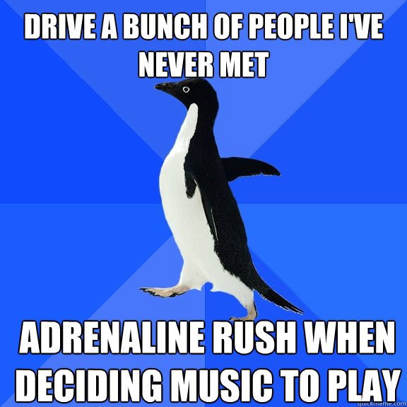 drive a bunch of people I've never met adrenaline rush when deciding music to play - drive a bunch of people I've never met adrenaline rush when deciding music to play  Socially Awkward Penguin
