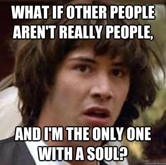 What if other people aren't really people, and i'm the only one with a soul? - What if other people aren't really people, and i'm the only one with a soul?  conspiracy keanu