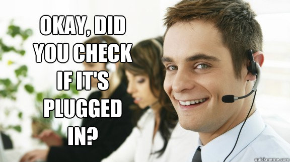 Okay, did you check if it's plugged in?  Unhelpful Tech Support Guy