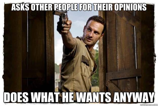 ASKS OTHER PEOPLE FOR THEIR OPINIONS DOES WHAT HE WANTS ANYWAY - ASKS OTHER PEOPLE FOR THEIR OPINIONS DOES WHAT HE WANTS ANYWAY  Rick Grimes Badass