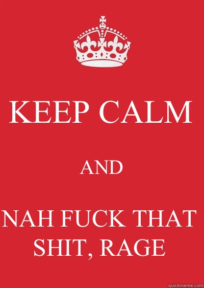 KEEP CALM AND NAH FUCK THAT SHIT, RAGE