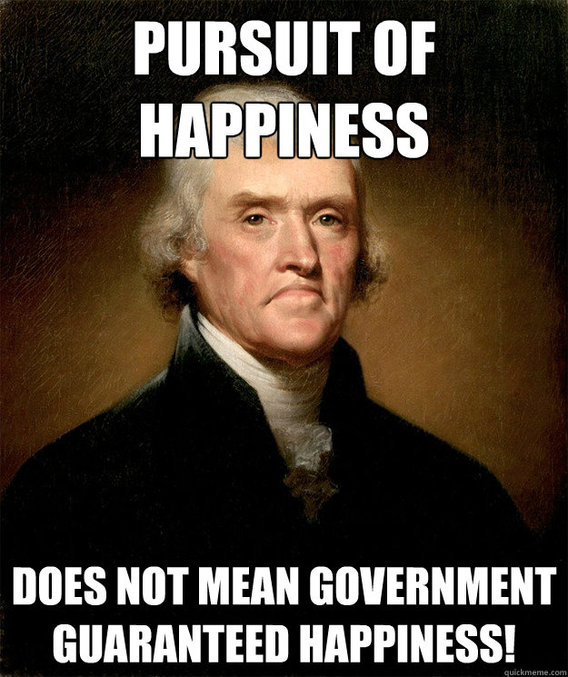 Pursuit of happiness  Does not mean government guaranteed happiness!
