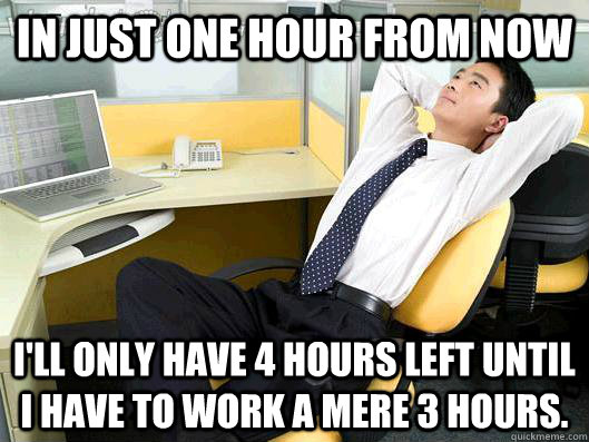 In just one hour from now I'll only have 4 hours left until I have to work a mere 3 hours. - In just one hour from now I'll only have 4 hours left until I have to work a mere 3 hours.  Office Thoughts