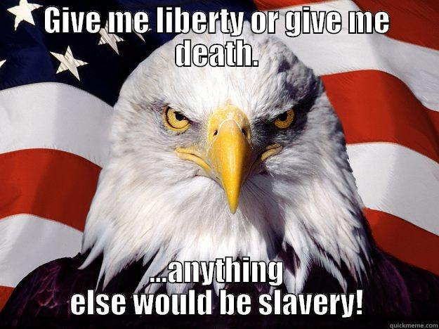 GIVE ME LIBERTY OR GIVE ME DEATH. ...ANYTHING ELSE WOULD BE SLAVERY! One-up America