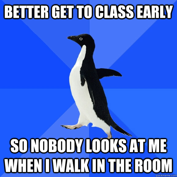 Better get to class early So nobody looks at me when i walk in the room - Better get to class early So nobody looks at me when i walk in the room  Socially Awkward Penguin