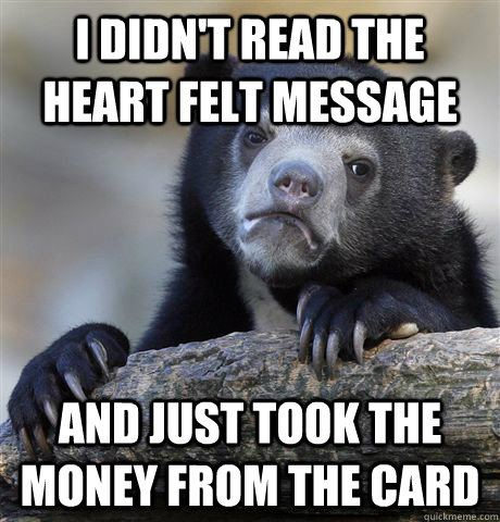 I didn't read the heart felt message and just took the money from the card - I didn't read the heart felt message and just took the money from the card  Confession Bear