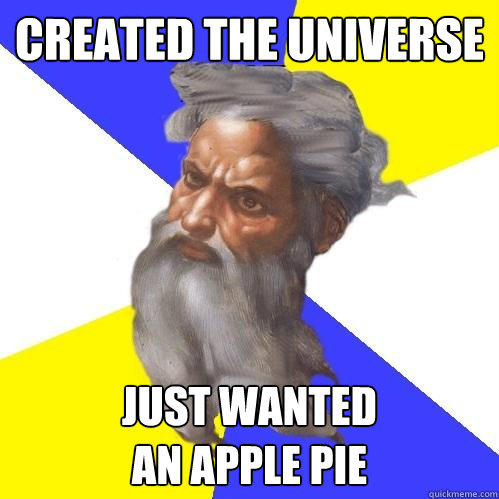 created the universe just wanted  an apple pie - created the universe just wanted  an apple pie  Advice God