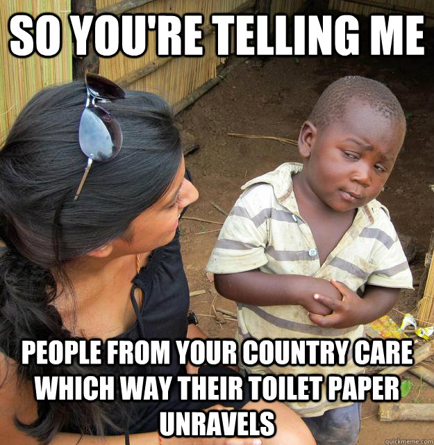 So you're telling me people from your country care which way their toilet paper unravels  - So you're telling me people from your country care which way their toilet paper unravels   Skeptical 3rd World Child